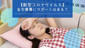 【新型コロナウイルス】 自宅療養にサポートはある?