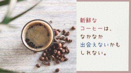 新鮮なコーヒーはなかなか出会えないかもしれない